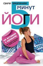 Скачать книгу 5 минут йоги не вставая с кровати. Для каждой женщины в любом возрасте автора Свами Брахмачари